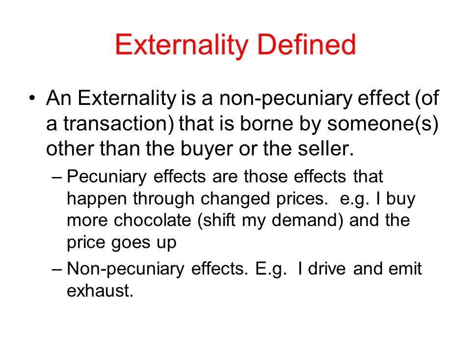 Externality Defined An Externality is a non-pecuniary effect (of a transaction) that is borne by someone(s) other than the buyer or the seller.