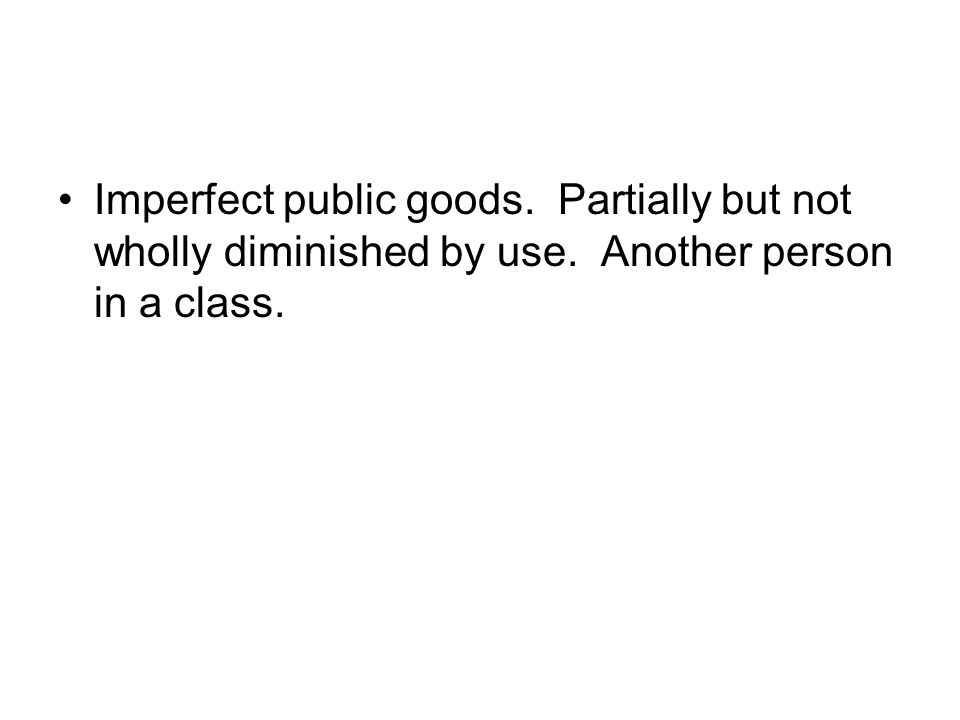 Imperfect public goods. Partially but not wholly diminished by use. Another person in a class.