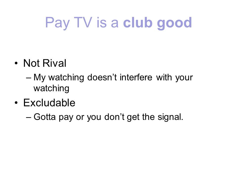 Pay TV is a club good Not Rival –My watching doesnt interfere with your watching Excludable –Gotta pay or you dont get the signal.