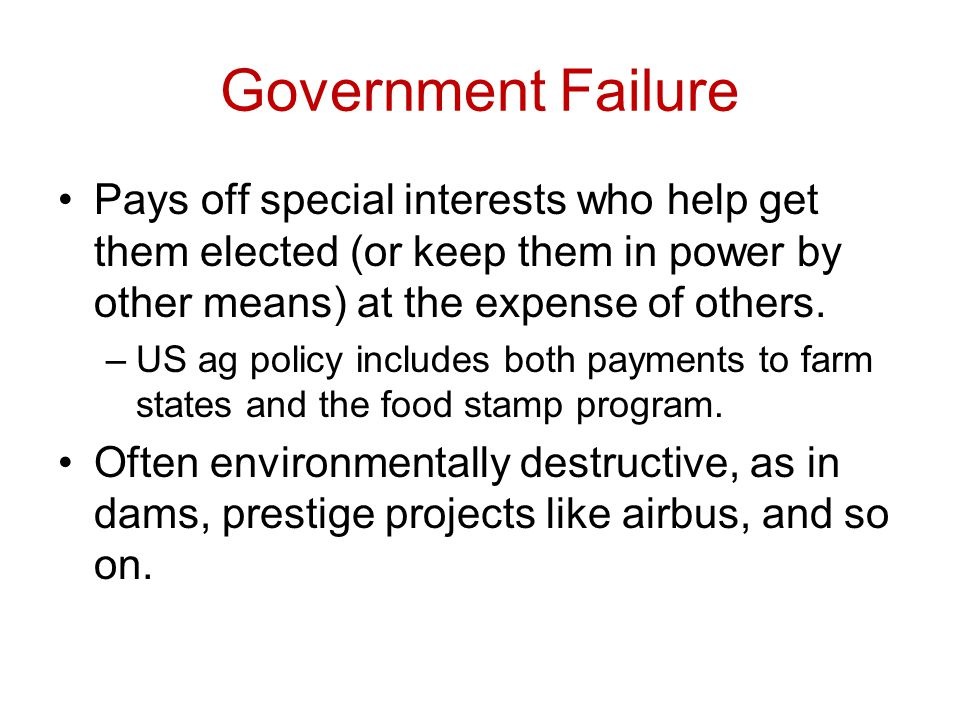 Government Failure Pays off special interests who help get them elected (or keep them in power by other means) at the expense of others.