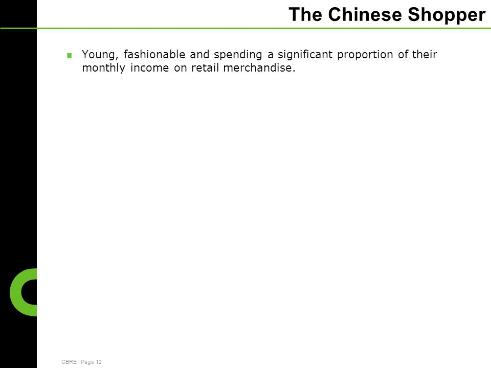 CBRE | Page 12 The Chinese Shopper Young, fashionable and spending a significant proportion of their monthly income on retail merchandise.