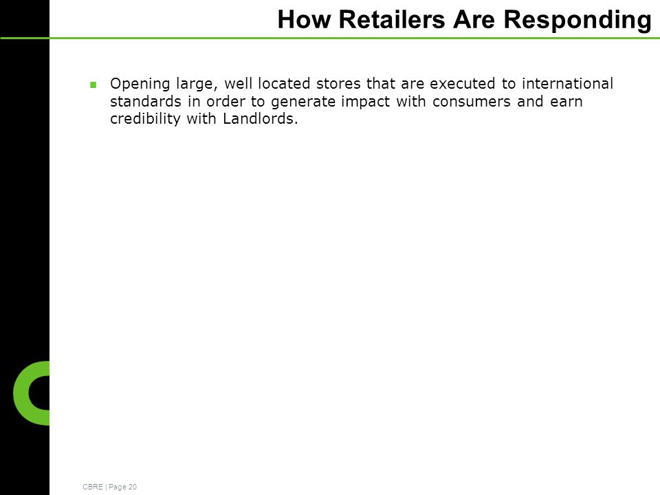 CBRE | Page 20 How Retailers Are Responding Opening large, well located stores that are executed to international standards in order to generate impact with consumers and earn credibility with Landlords.