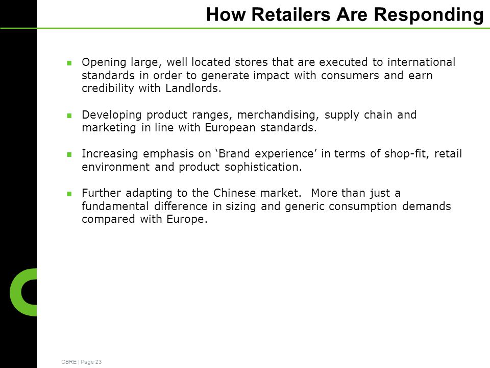 CBRE | Page 23 How Retailers Are Responding Opening large, well located stores that are executed to international standards in order to generate impact with consumers and earn credibility with Landlords.