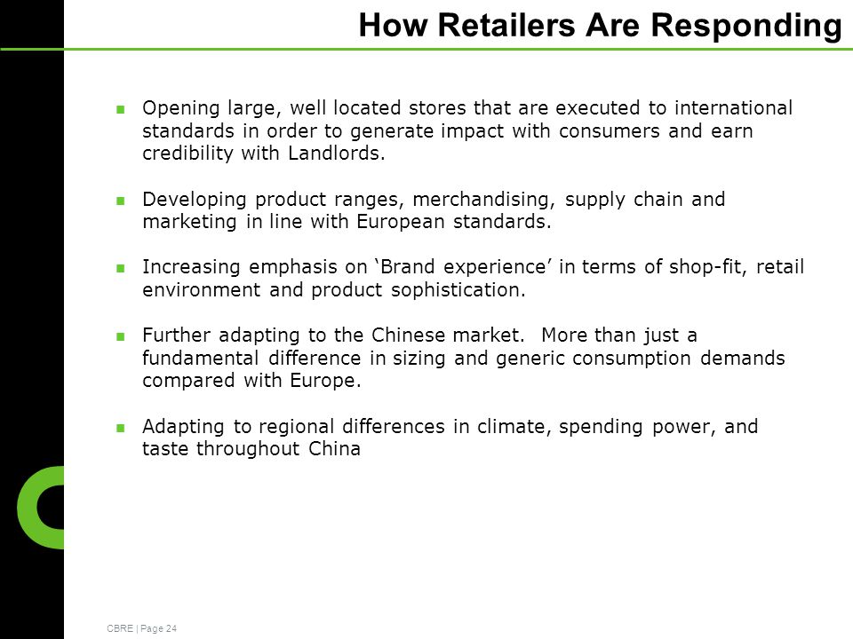 CBRE | Page 24 How Retailers Are Responding Opening large, well located stores that are executed to international standards in order to generate impact with consumers and earn credibility with Landlords.