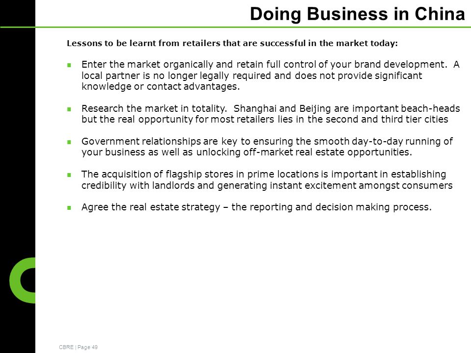 CBRE | Page 49 Doing Business in China Lessons to be learnt from retailers that are successful in the market today: Enter the market organically and retain full control of your brand development.