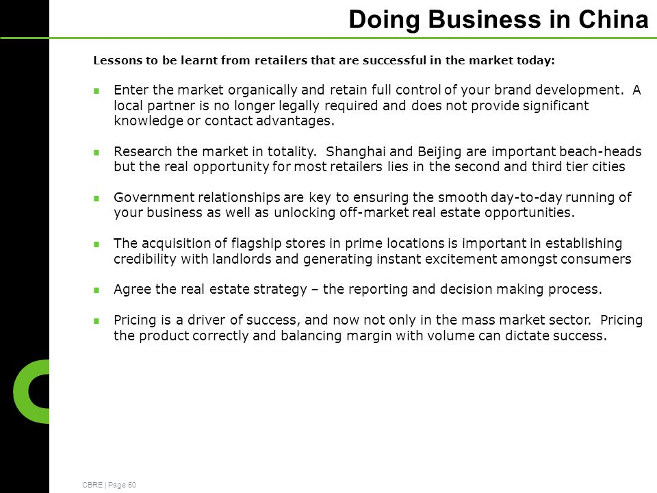 CBRE | Page 50 Doing Business in China Lessons to be learnt from retailers that are successful in the market today: Enter the market organically and retain full control of your brand development.