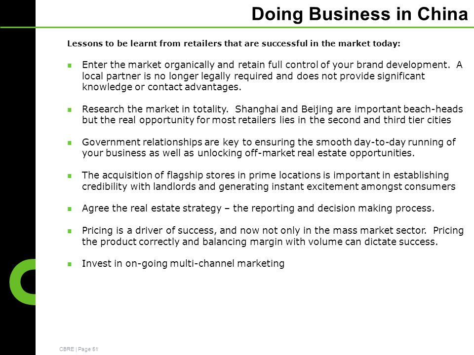 CBRE | Page 51 Doing Business in China Lessons to be learnt from retailers that are successful in the market today: Enter the market organically and retain full control of your brand development.