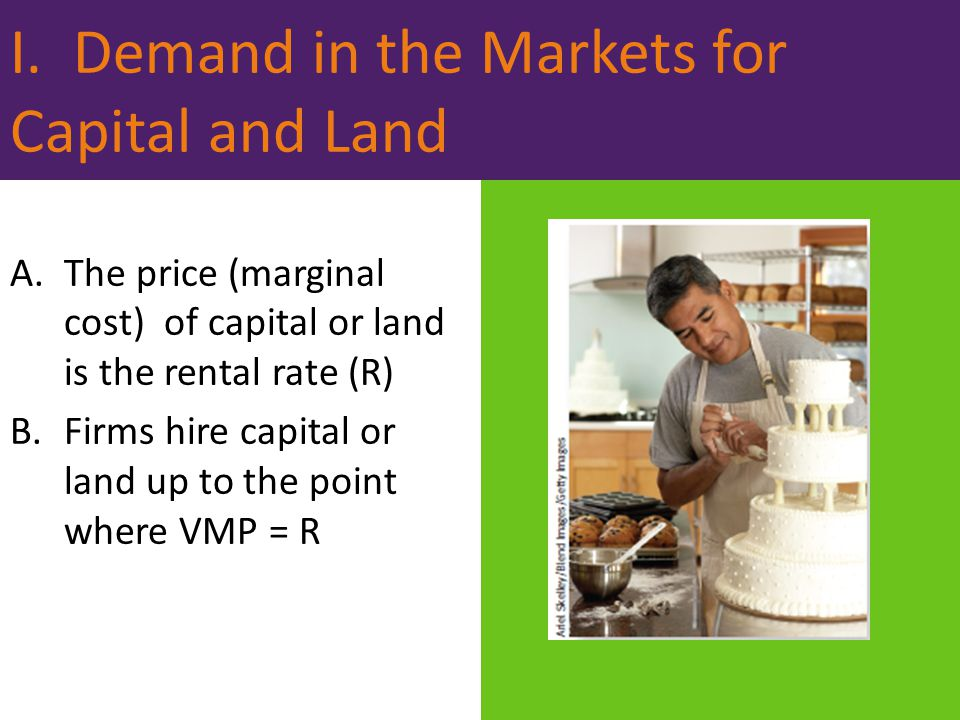 I. Demand in the Markets for Capital and Land A.The price (marginal cost) of capital or land is the rental rate (R) B.Firms hire capital or land up to