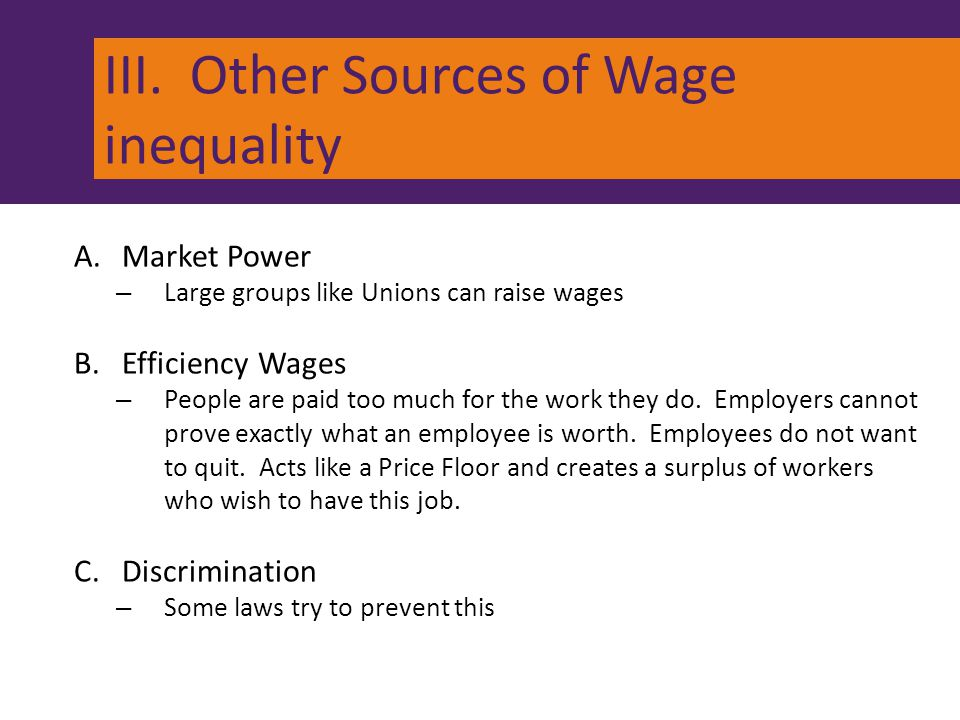 III. Other Sources of Wage inequality A.Market Power – Large groups like Unions can raise wages B.Efficiency Wages – People are paid too much for the