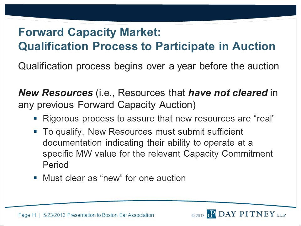 Page 11 | 5/23/2013 Presentation to Boston Bar Association © 2013 Forward Capacity Market: Qualification Process to Participate in Auction Qualification process begins over a year before the auction New Resources (i.e., Resources that have not cleared in any previous Forward Capacity Auction) Rigorous process to assure that new resources are real To qualify, New Resources must submit sufficient documentation indicating their ability to operate at a specific MW value for the relevant Capacity Commitment Period Must clear as new for one auction
