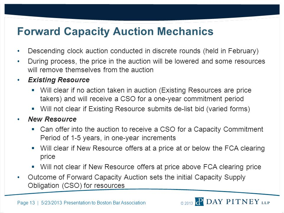 Page 13 | 5/23/2013 Presentation to Boston Bar Association © 2013 Forward Capacity Auction Mechanics Descending clock auction conducted in discrete ro