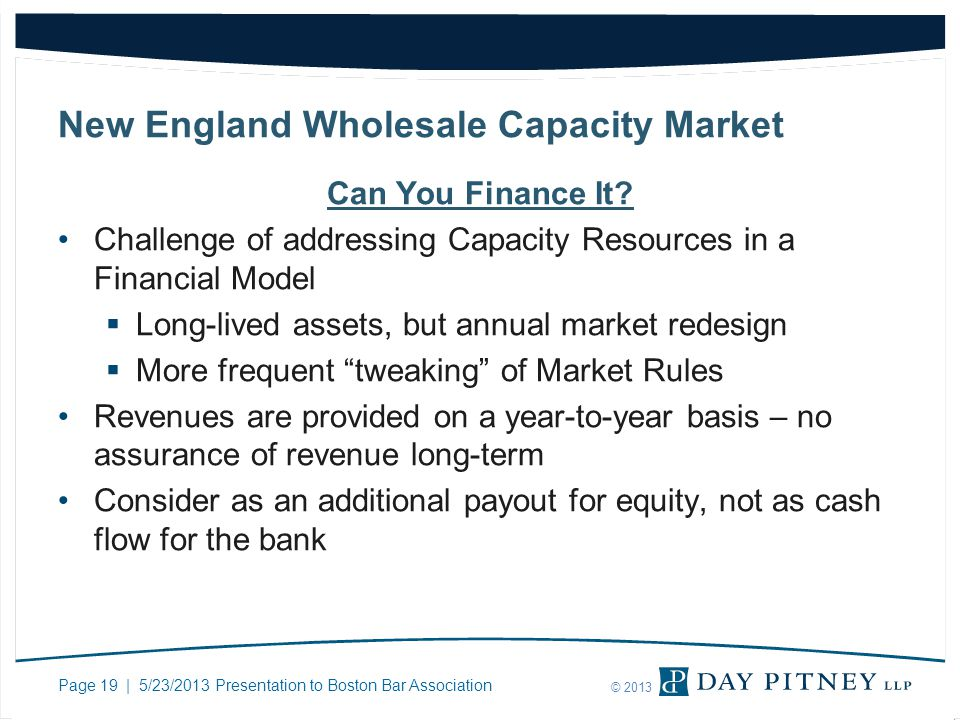 Page 19 | 5/23/2013 Presentation to Boston Bar Association © 2013 New England Wholesale Capacity Market Can You Finance It? Challenge of addressing Ca