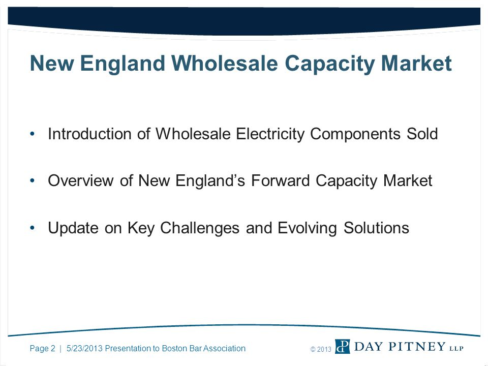 Page 2 | 5/23/2013 Presentation to Boston Bar Association © 2013 New England Wholesale Capacity Market Introduction of Wholesale Electricity Component