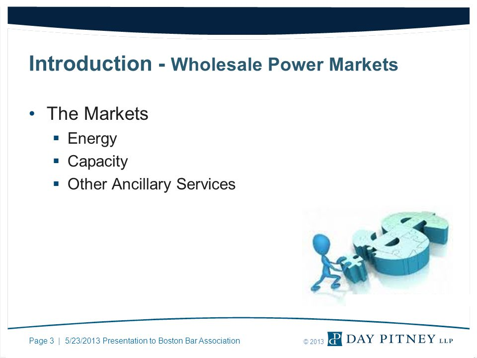 Page 3 | 5/23/2013 Presentation to Boston Bar Association © 2013 Introduction - Wholesale Power Markets The Markets Energy Capacity Other Ancillary Se