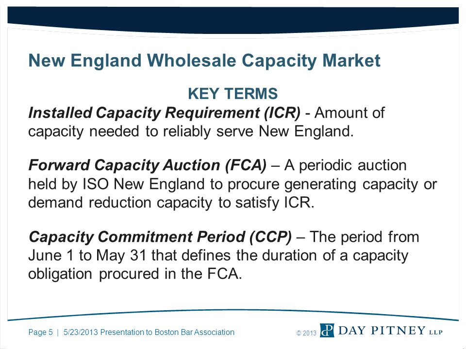 Page 5 | 5/23/2013 Presentation to Boston Bar Association © 2013 New England Wholesale Capacity Market KEY TERMS Installed Capacity Requirement (ICR) - Amount of capacity needed to reliably serve New England.