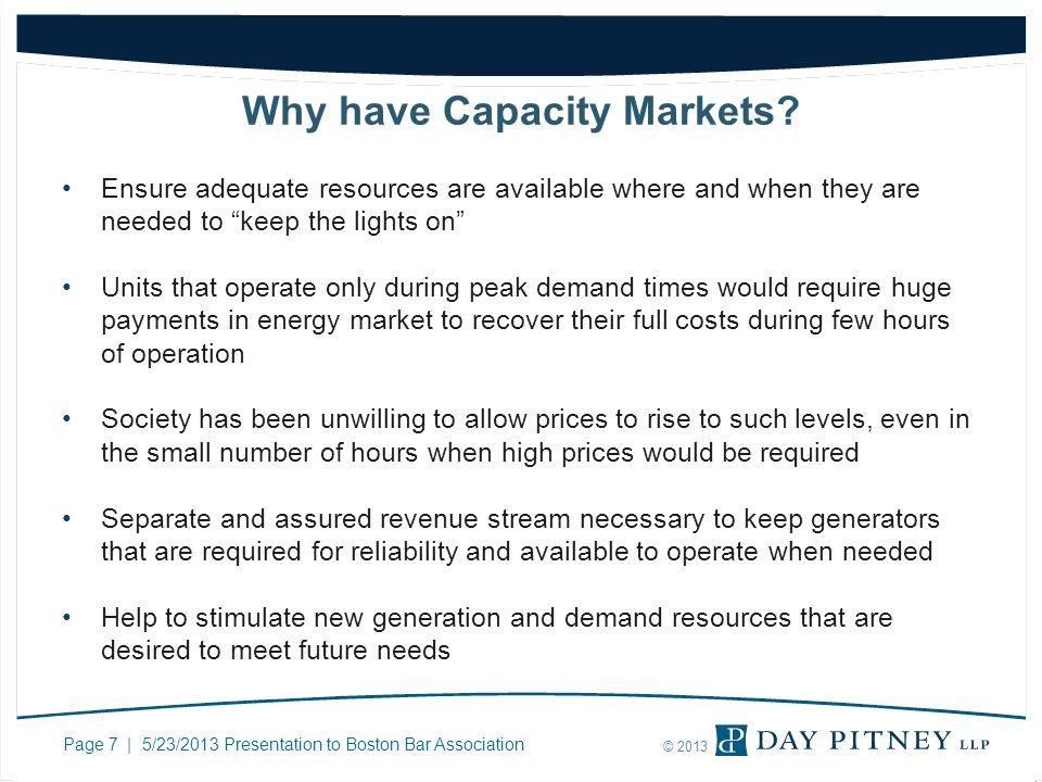 Page 7 | 5/23/2013 Presentation to Boston Bar Association © 2013 Why have Capacity Markets? Ensure adequate resources are available where and when the