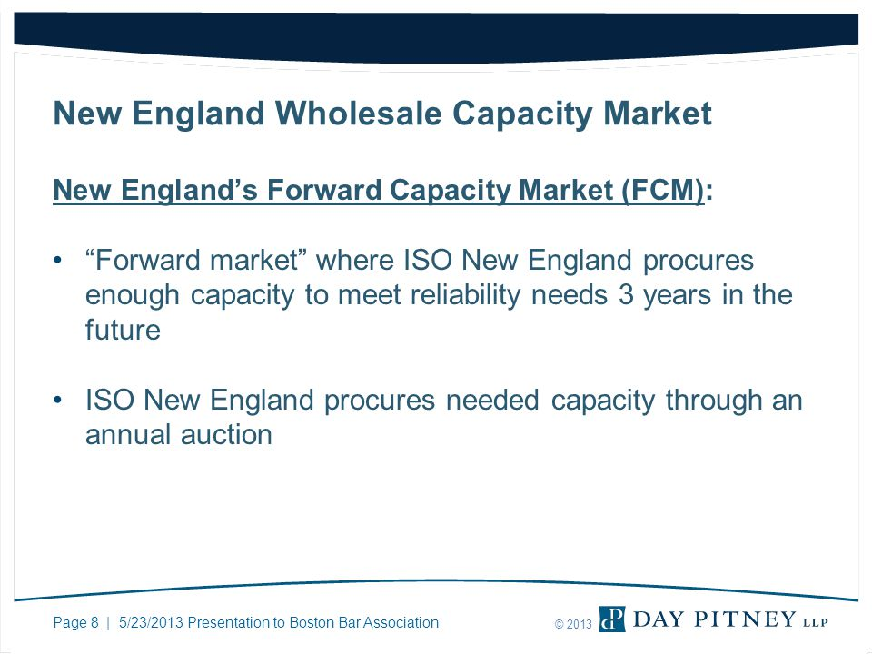 Page 8 | 5/23/2013 Presentation to Boston Bar Association © 2013 New England Wholesale Capacity Market New Englands Forward Capacity Market (FCM): For