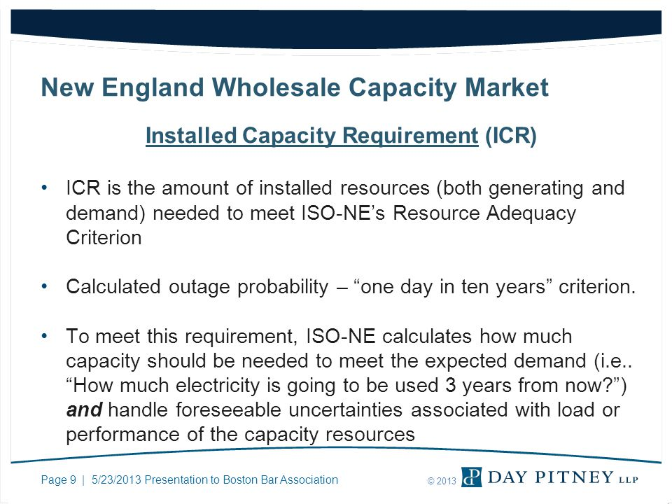 Page 9 | 5/23/2013 Presentation to Boston Bar Association © 2013 New England Wholesale Capacity Market Installed Capacity Requirement (ICR) ICR is the amount of installed resources (both generating and demand) needed to meet ISO-NEs Resource Adequacy Criterion Calculated outage probability – one day in ten years criterion.