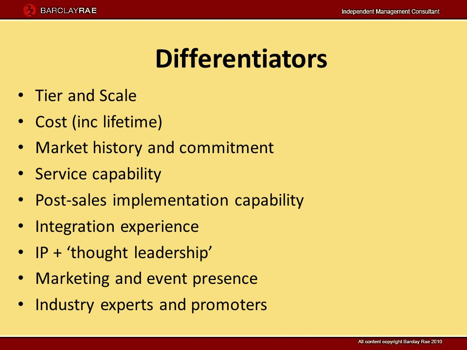 Tier and Scale Cost (inc lifetime) Market history and commitment Service capability Post-sales implementation capability Integration experience IP + thought leadership Marketing and event presence Industry experts and promoters Differentiators