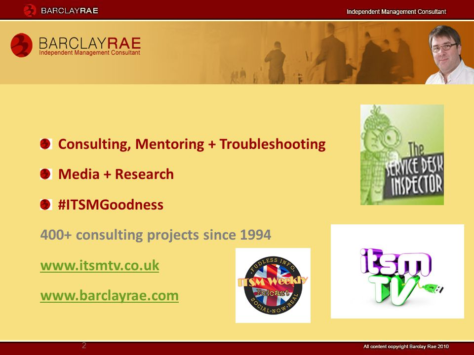 2 Consulting, Mentoring + Troubleshooting Media + Research #ITSMGoodness 400+ consulting projects since 1994 www.itsmtv.co.uk www.barclayrae.com