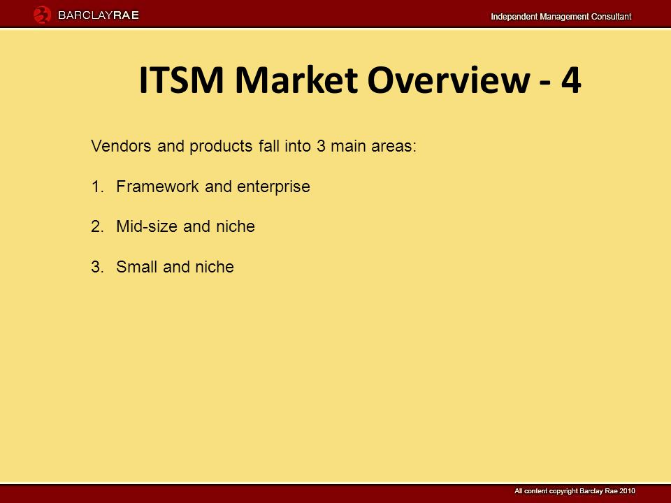 ITSM Market Overview - 4 Vendors and products fall into 3 main areas: 1.Framework and enterprise 2.Mid-size and niche 3.Small and niche