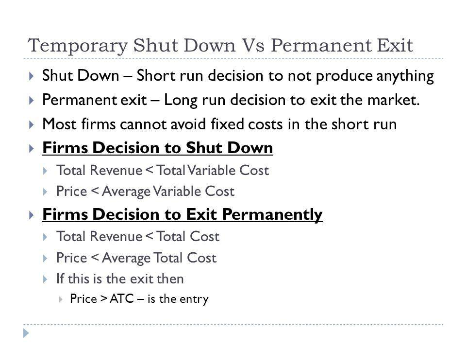 Temporary Shut Down Vs Permanent Exit Shut Down – Short run decision to not produce anything Permanent exit – Long run decision to exit the market.