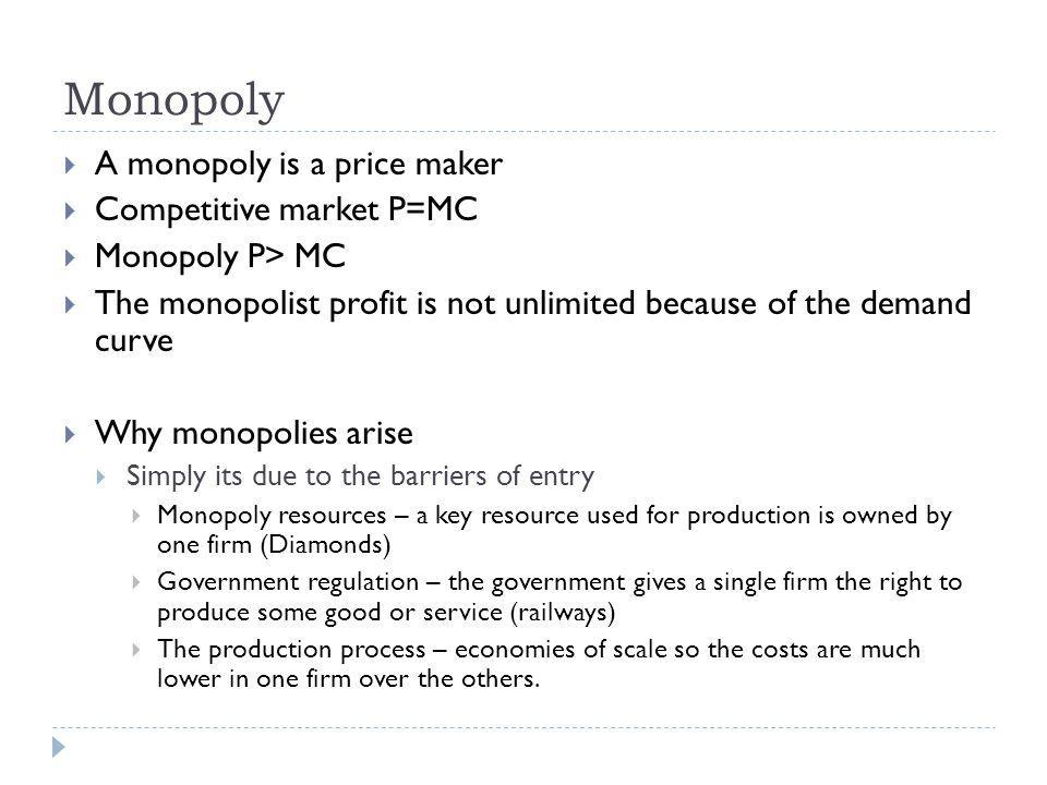 Monopoly A monopoly is a price maker Competitive market P=MC Monopoly P> MC The monopolist profit is not unlimited because of the demand curve Why monopolies arise Simply its due to the barriers of entry Monopoly resources – a key resource used for production is owned by one firm (Diamonds) Government regulation – the government gives a single firm the right to produce some good or service (railways) The production process – economies of scale so the costs are much lower in one firm over the others.