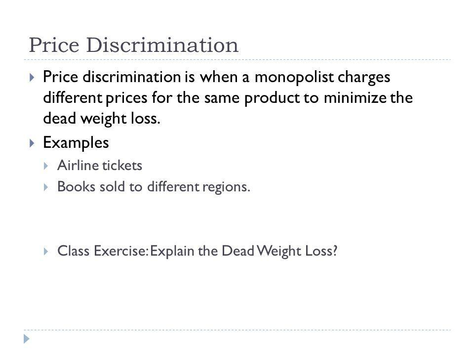 Price Discrimination Price discrimination is when a monopolist charges different prices for the same product to minimize the dead weight loss. Example