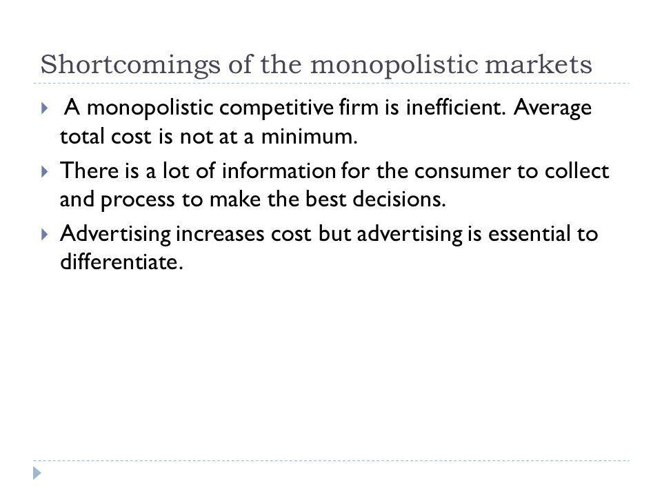 Shortcomings of the monopolistic markets A monopolistic competitive firm is inefficient. Average total cost is not at a minimum. There is a lot of inf