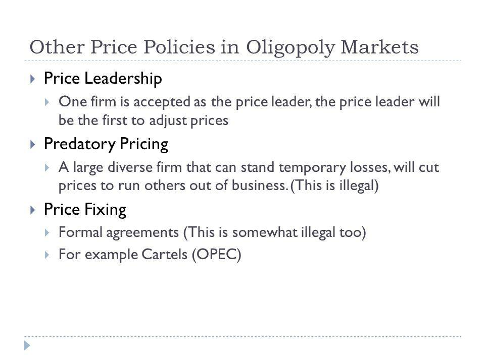 Other Price Policies in Oligopoly Markets Price Leadership One firm is accepted as the price leader, the price leader will be the first to adjust prices Predatory Pricing A large diverse firm that can stand temporary losses, will cut prices to run others out of business.