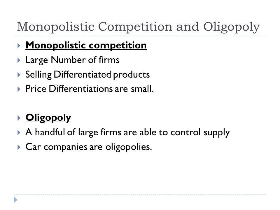 Monopolistic Competition and Oligopoly Monopolistic competition Large Number of firms Selling Differentiated products Price Differentiations are small.