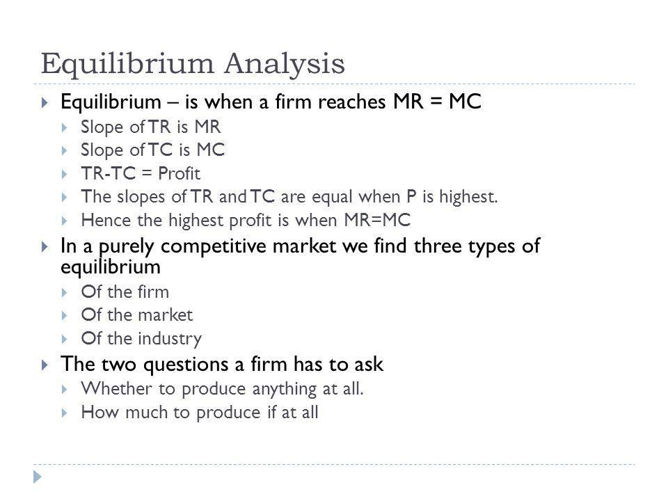 Equilibrium Analysis Equilibrium – is when a firm reaches MR = MC Slope of TR is MR Slope of TC is MC TR-TC = Profit The slopes of TR and TC are equal when P is highest.
