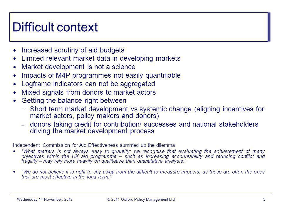 Difficult context Increased scrutiny of aid budgets Limited relevant market data in developing markets Market development is not a science Impacts of M4P programmes not easily quantifiable Logframe indicators can not be aggregated Mixed signals from donors to market actors Getting the balance right between – Short term market development vs systemic change (aligning incentives for market actors, policy makers and donors) – donors taking credit for contribution/ successes and national stakeholders driving the market development process Independent Commission for Aid Effectiveness summed up the dilemma What matters is not always easy to quantify: we recognise that evaluating the achievement of many objectives within the UK aid programme – such as increasing accountability and reducing conflict and fragility – may rely more heavily on qualitative than quantitative analysis.