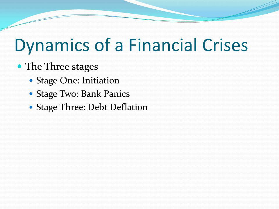 Dynamics of a Financial Crises The Three stages Stage One: Initiation Stage Two: Bank Panics Stage Three: Debt Deflation