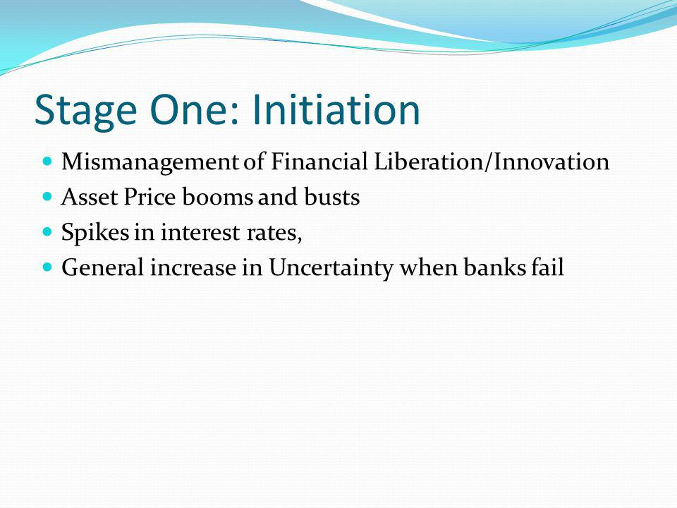 Stage One: Initiation Mismanagement of Financial Liberation/Innovation Asset Price booms and busts Spikes in interest rates, General increase in Uncer