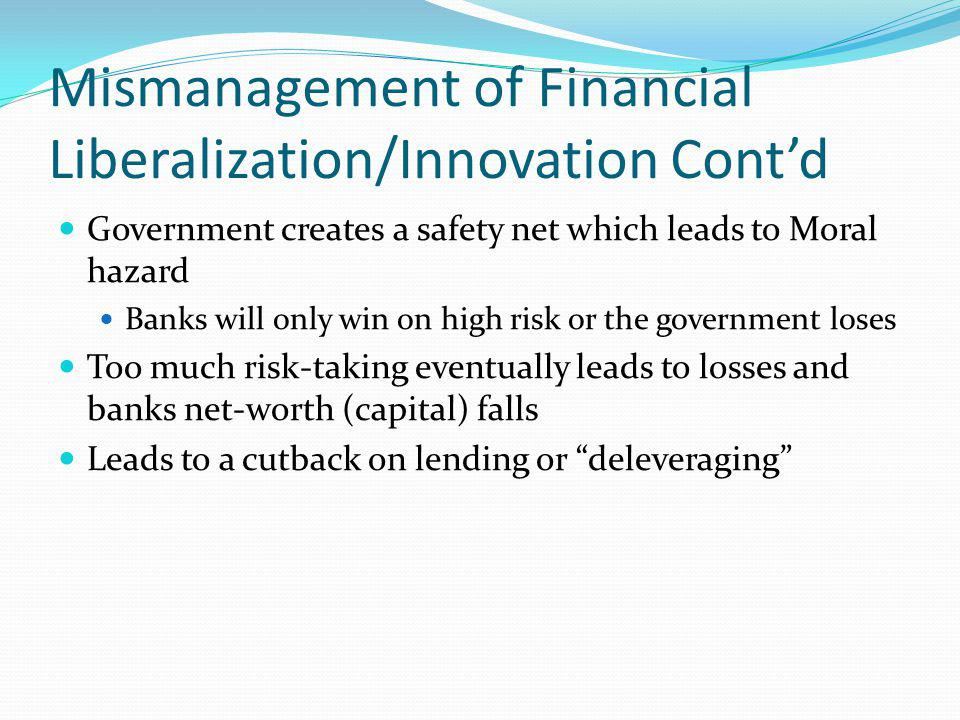 Mismanagement of Financial Liberalization/Innovation Contd Government creates a safety net which leads to Moral hazard Banks will only win on high ris