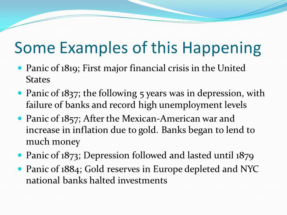 Some Examples of this Happening Panic of 1819; First major financial crisis in the United States Panic of 1837; the following 5 years was in depressio