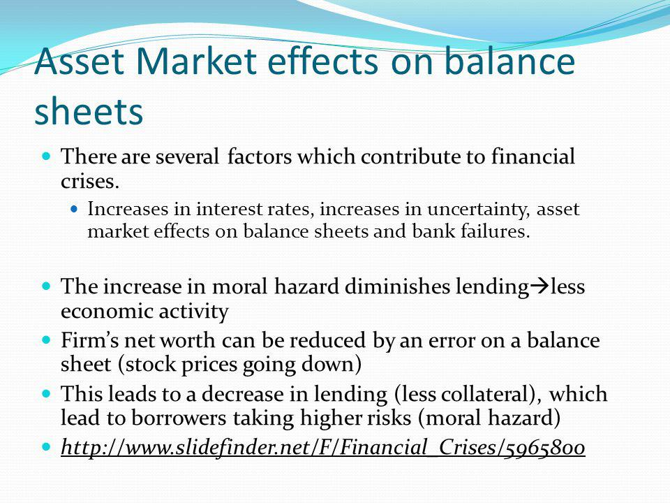 Asset Market effects on balance sheets There are several factors which contribute to financial crises. Increases in interest rates, increases in uncer