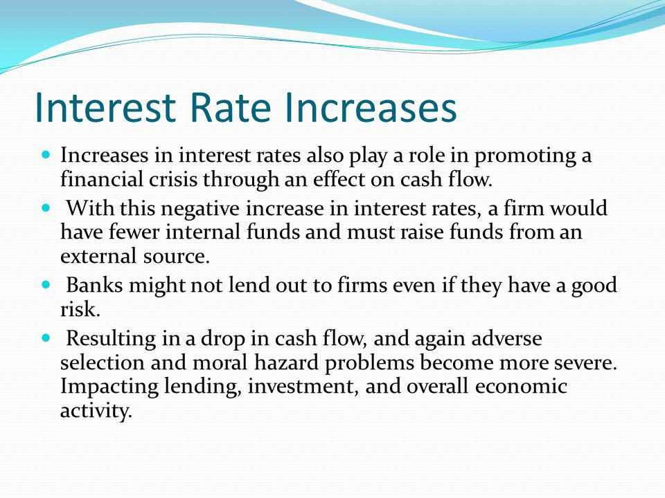 Interest Rate Increases Increases in interest rates also play a role in promoting a financial crisis through an effect on cash flow. With this negativ