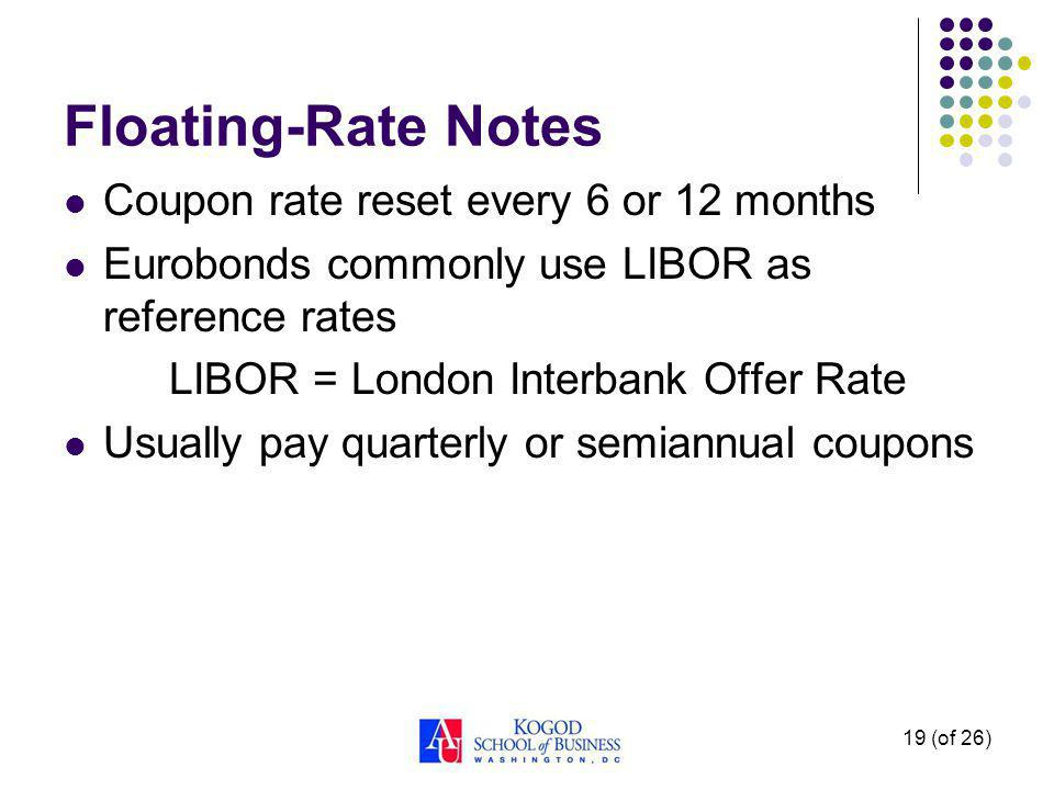 19 (of 26) Floating-Rate Notes Coupon rate reset every 6 or 12 months Eurobonds commonly use LIBOR as reference rates LIBOR = London Interbank Offer Rate Usually pay quarterly or semiannual coupons