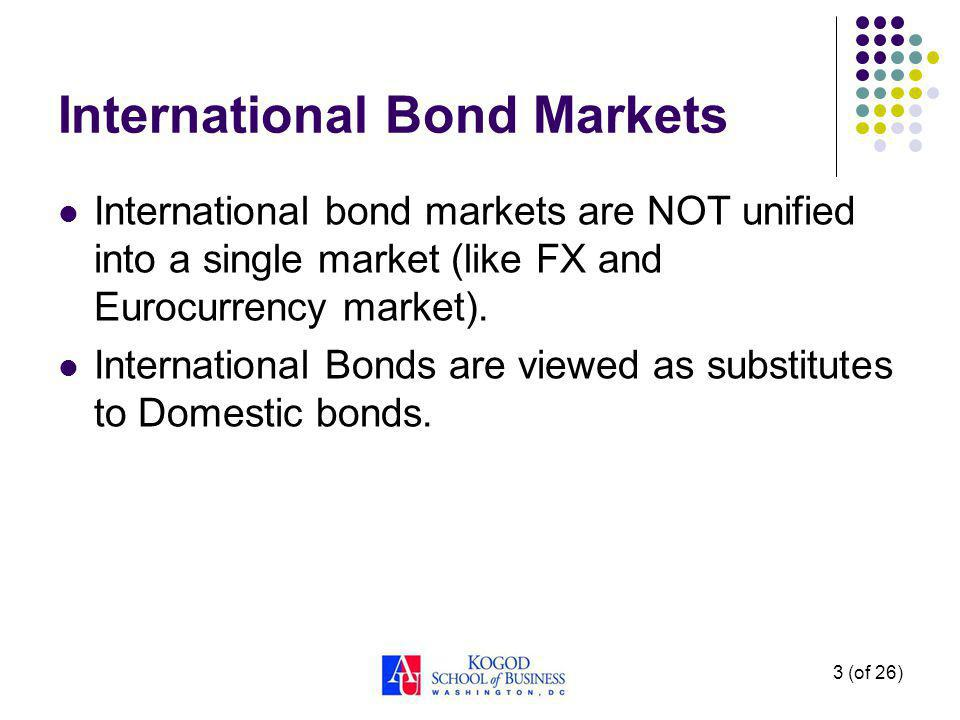 3 (of 26) International Bond Markets International bond markets are NOT unified into a single market (like FX and Eurocurrency market).