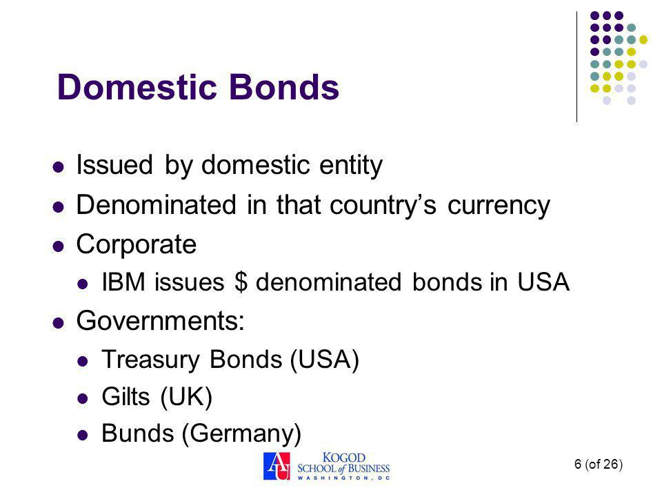 6 (of 26) Domestic Bonds Issued by domestic entity Denominated in that countrys currency Corporate IBM issues $ denominated bonds in USA Governments: Treasury Bonds (USA) Gilts (UK) Bunds (Germany)