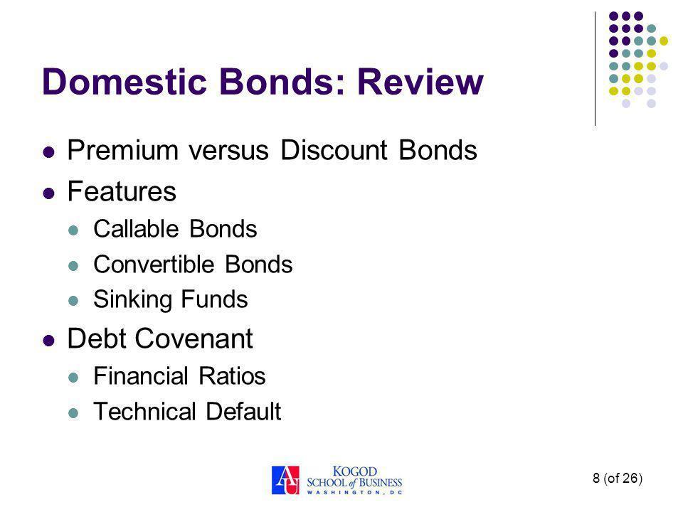 8 (of 26) Domestic Bonds: Review Premium versus Discount Bonds Features Callable Bonds Convertible Bonds Sinking Funds Debt Covenant Financial Ratios Technical Default
