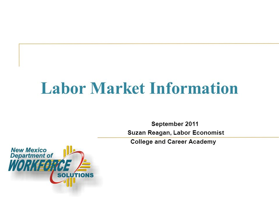 Labor Market Information September 2011 Suzan Reagan, Labor Economist College and Career Academy