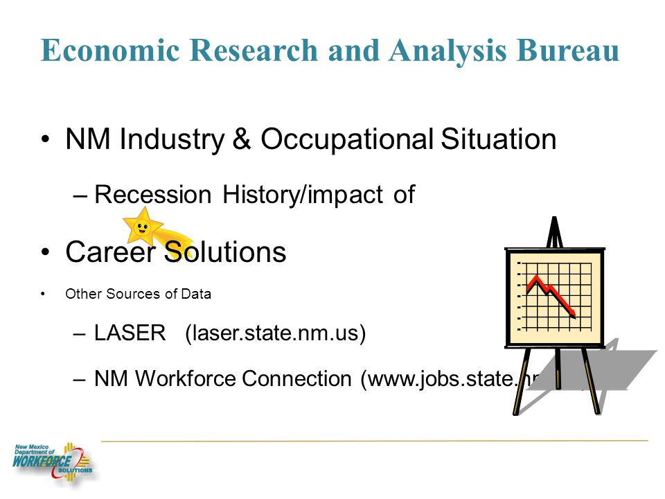 Economic Research and Analysis Bureau NM Industry & Occupational Situation –Recession History/impact of Career Solutions Other Sources of Data –LASER