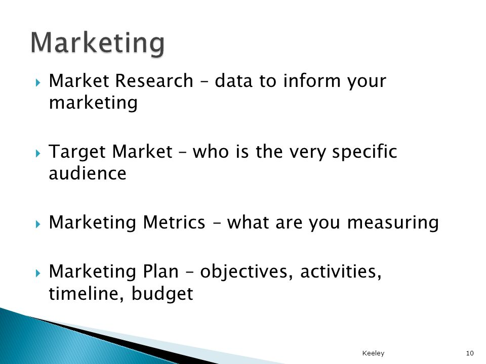 Market Research – data to inform your marketing Target Market – who is the very specific audience Marketing Metrics – what are you measuring Marketing Plan – objectives, activities, timeline, budget Keeley10