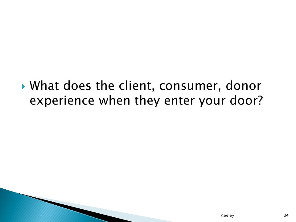 What does the client, consumer, donor experience when they enter your door Keeley34