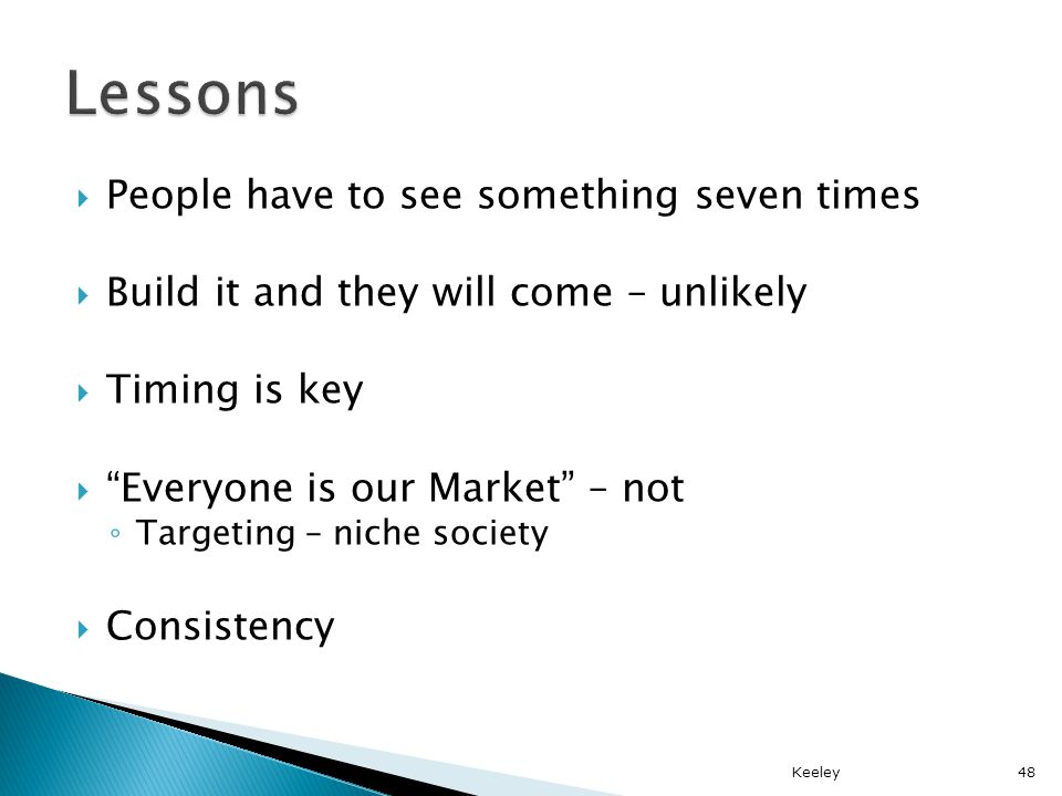 People have to see something seven times Build it and they will come – unlikely Timing is key Everyone is our Market – not Targeting – niche society Consistency Keeley48