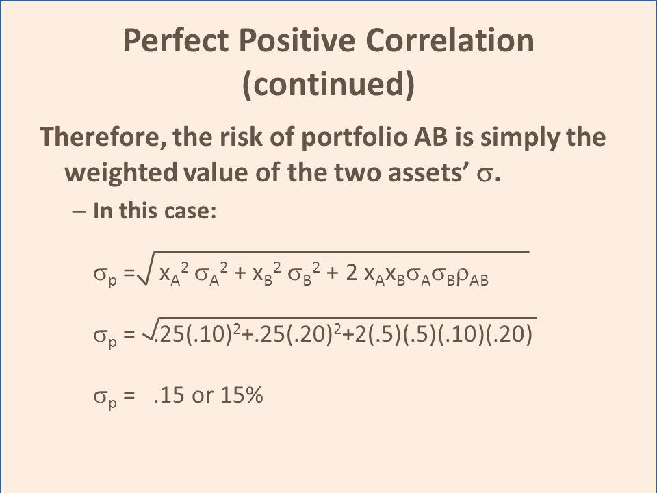 Perfect Positive Correlation (continued) Therefore, the risk of portfolio AB is simply the weighted value of the two assets. – In this case: p = x A 2