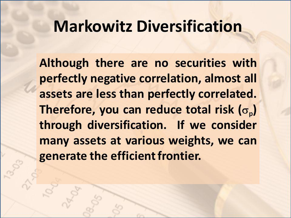 Markowitz Diversification Although there are no securities with perfectly negative correlation, almost all assets are less than perfectly correlated.